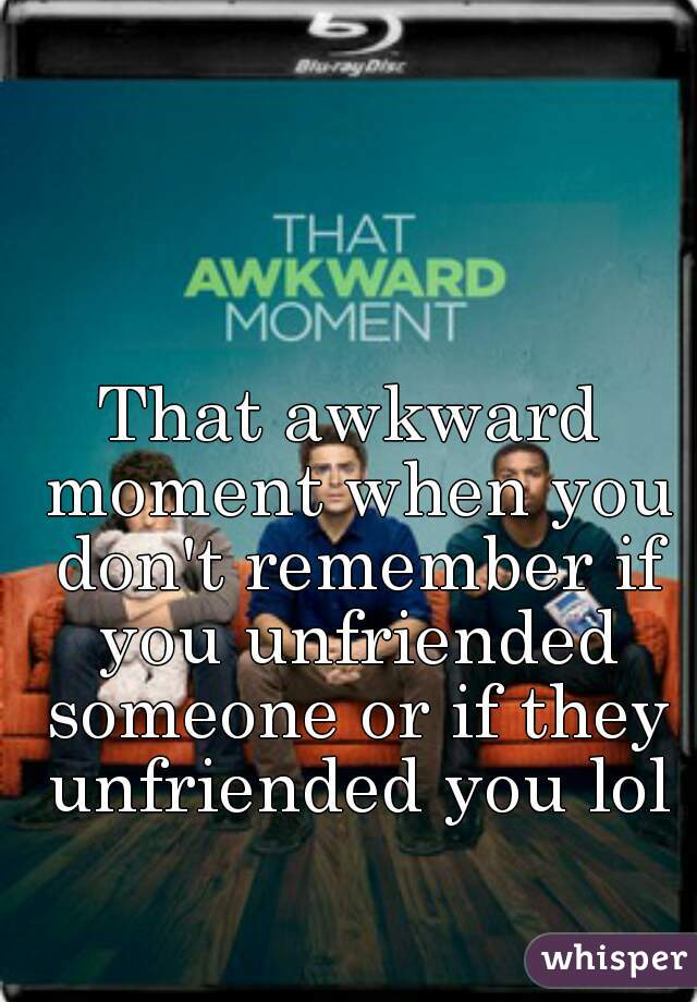That awkward moment when you don't remember if you unfriended someone or if they unfriended you lol