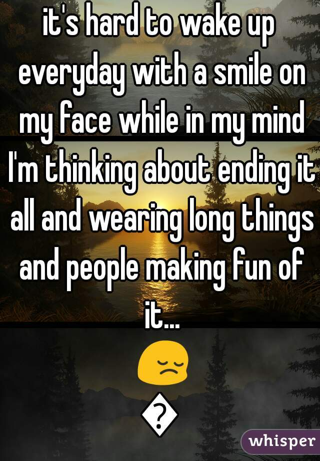 it's hard to wake up everyday with a smile on my face while in my mind I'm thinking about ending it all and wearing long things and people making fun of it... 😔😞