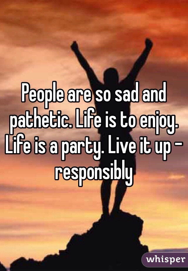 People are so sad and pathetic. Life is to enjoy. Life is a party. Live it up - responsibly