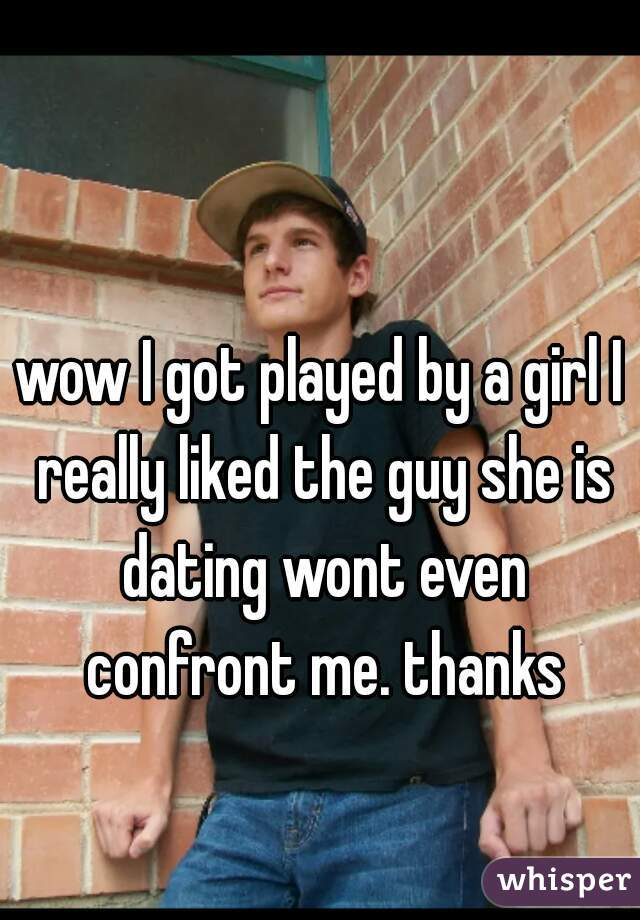 wow I got played by a girl I really liked the guy she is dating wont even confront me. thanks