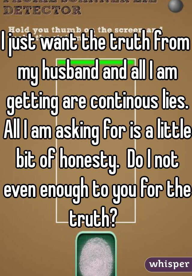 I just want the truth from my husband and all I am getting are continous lies. All I am asking for is a little bit of honesty.  Do I not even enough to you for the truth?