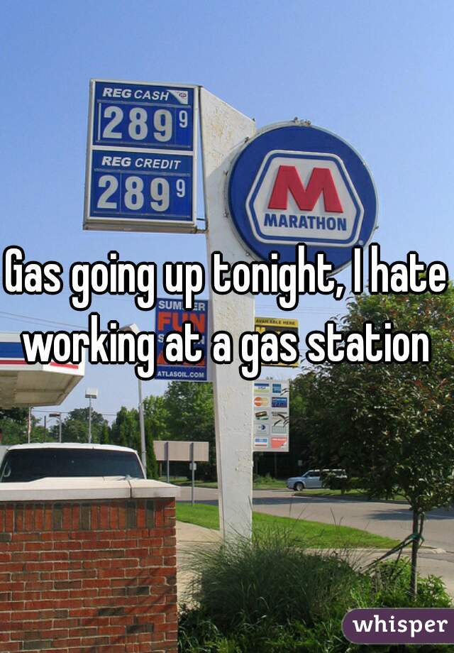 Gas going up tonight, I hate working at a gas station