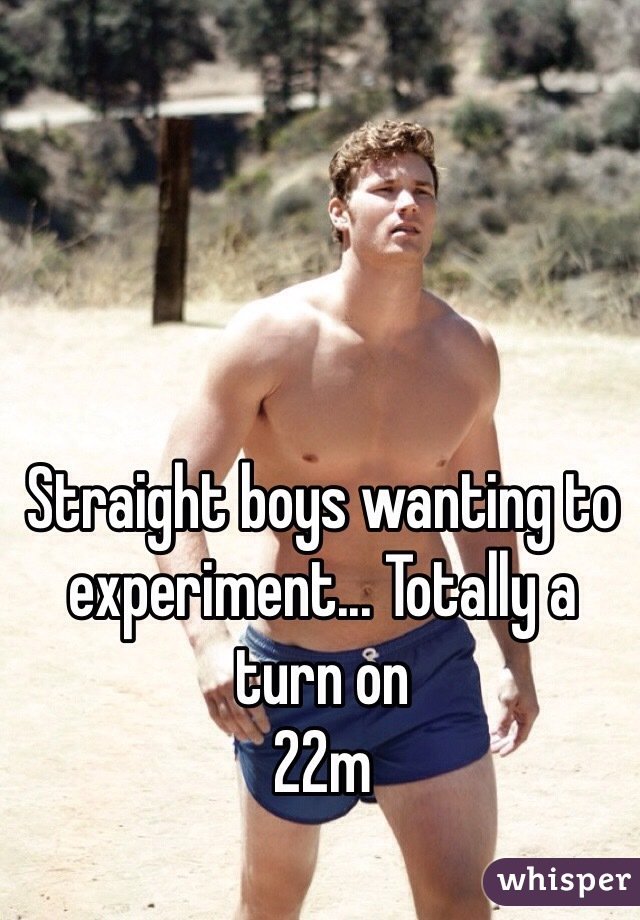 Straight boys wanting to experiment... Totally a turn on  22m