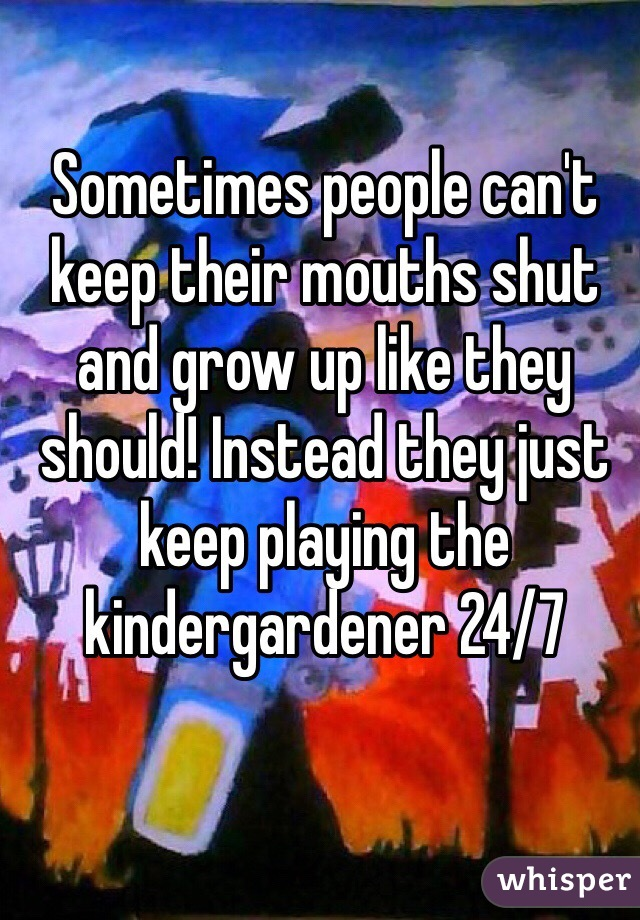 Sometimes people can't keep their mouths shut and grow up like they should! Instead they just keep playing the kindergardener 24/7