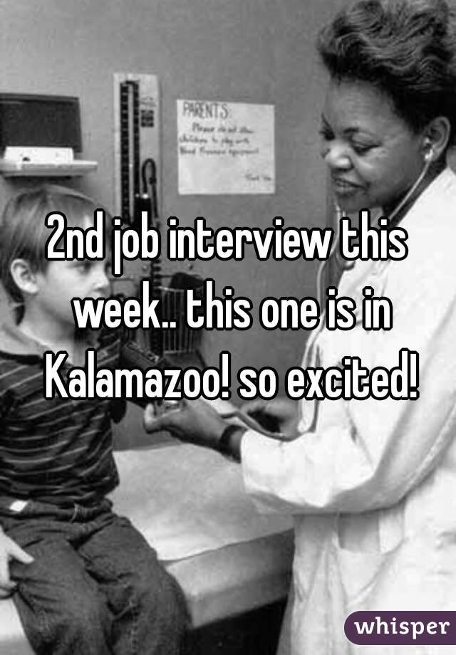 2nd job interview this week.. this one is in Kalamazoo! so excited!