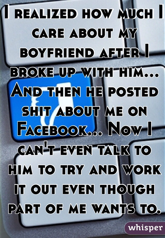 I realized how much I care about my boyfriend after I broke up with him... And then he posted shit about me on Facebook... Now I can't even talk to him to try and work it out even though part of me wants to.