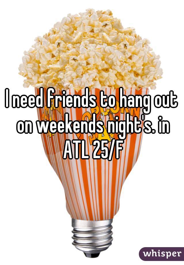 I need friends to hang out on weekends night's. in ATL 25/F
