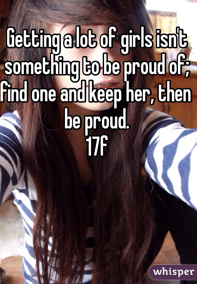 Getting a lot of girls isn't something to be proud of; find one and keep her, then be proud.  17f