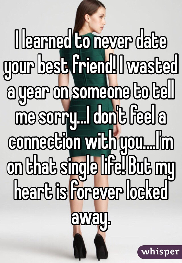 I learned to never date your best friend! I wasted a year on someone to tell me sorry...I don't feel a connection with you....I'm on that single life! But my heart is forever locked away.
