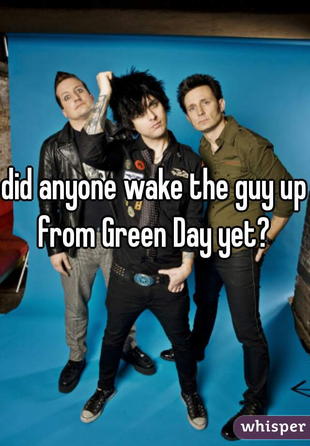 did anyone wake the guy up from Green Day yet?
