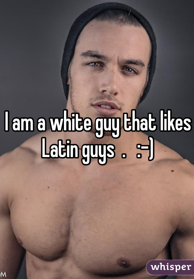 I am a white guy that likes Latin guys  .   :-)