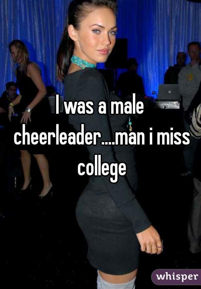I was a male cheerleader....man i miss college