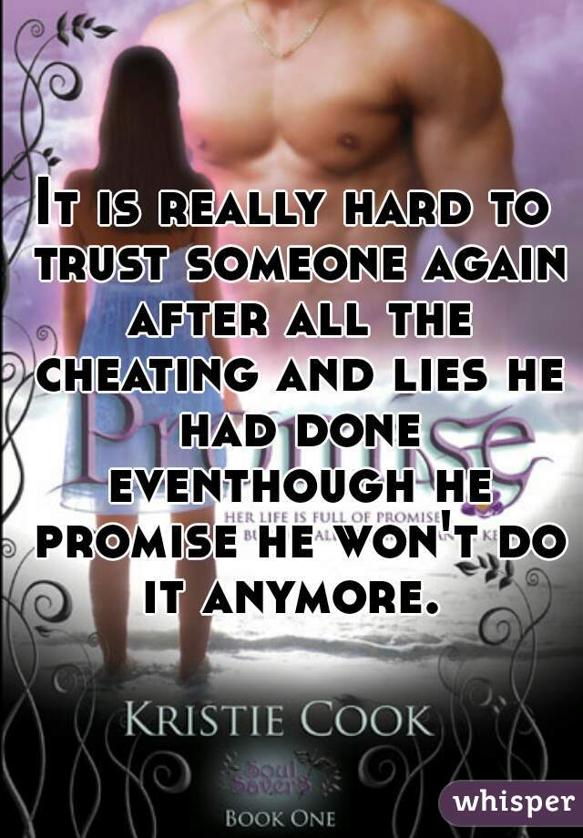 It is really hard to trust someone again after all the cheating and lies he had done eventhough he promise he won't do it anymore.