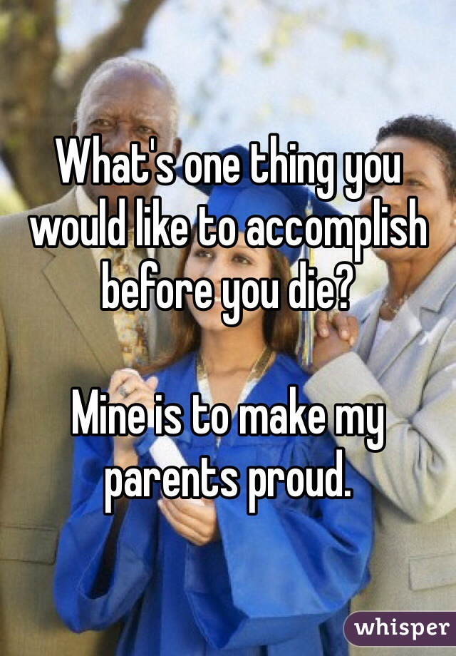 What's one thing you would like to accomplish before you die?   Mine is to make my parents proud.