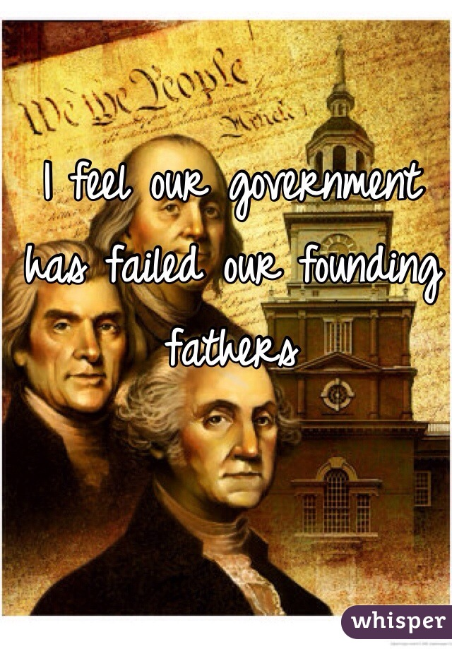 I feel our government has failed our founding fathers