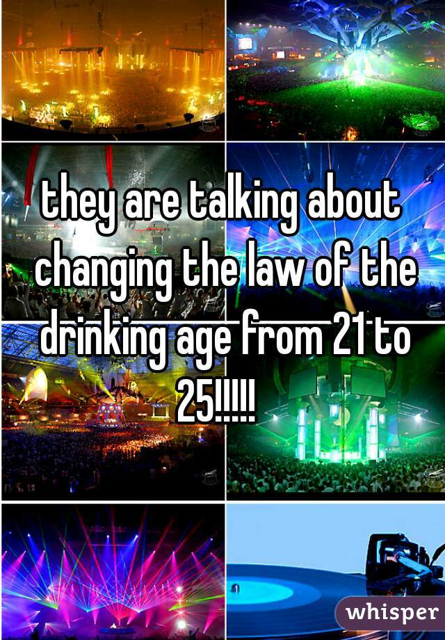 they are talking about changing the law of the drinking age from 21 to 25!!!!!