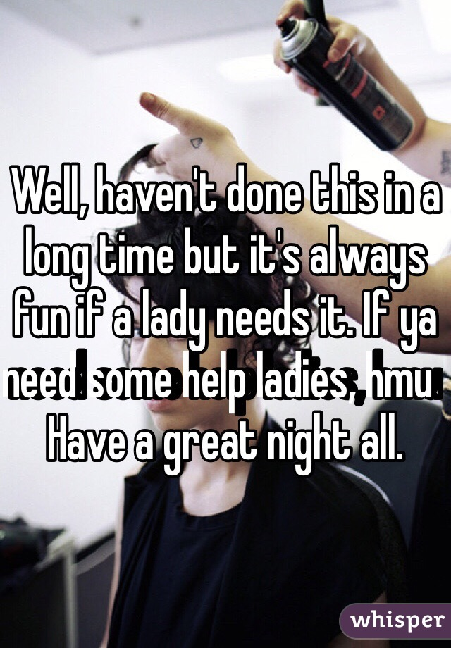 Well, haven't done this in a long time but it's always fun if a lady needs it. If ya need some help ladies, hmu   Have a great night all.