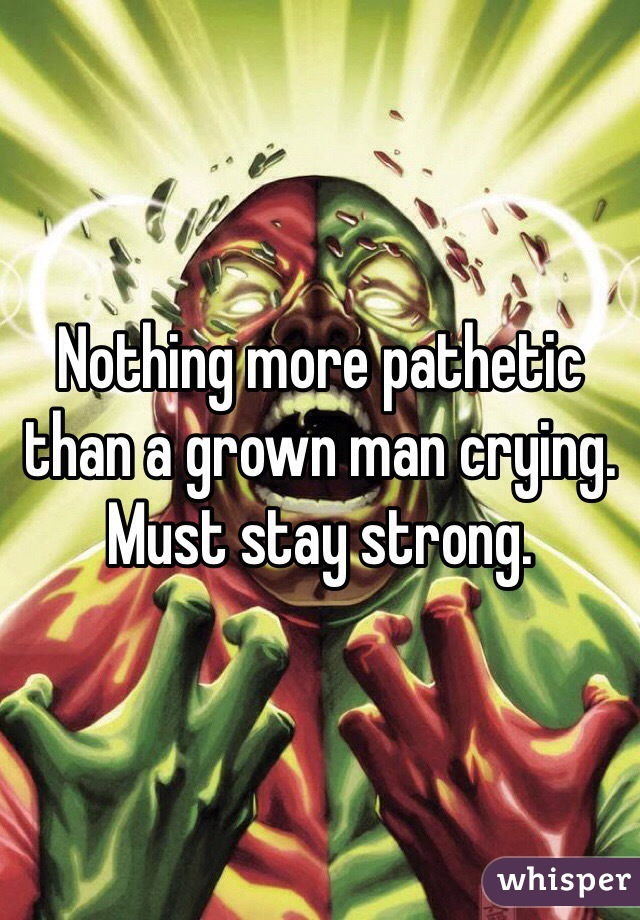 Nothing more pathetic than a grown man crying. Must stay strong.