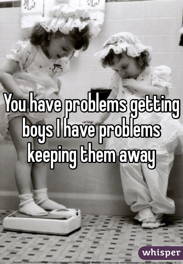 You have problems getting boys I have problems keeping them away