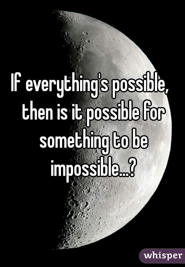 If everything's possible,  then is it possible for something to be impossible...?