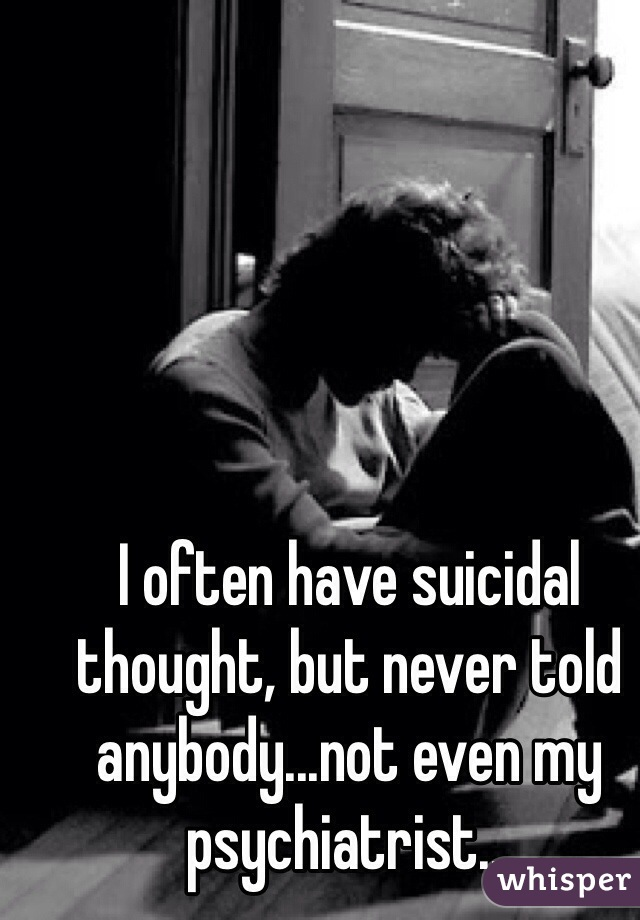 I often have suicidal thought, but never told anybody...not even my psychiatrist...