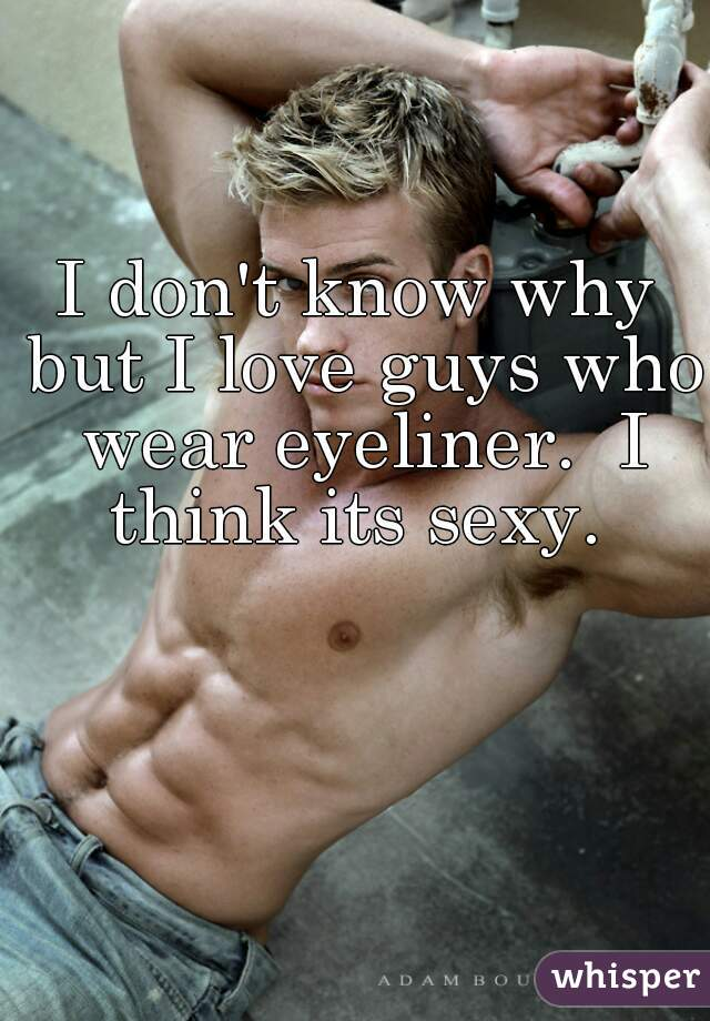 I don't know why but I love guys who wear eyeliner.  I think its sexy.