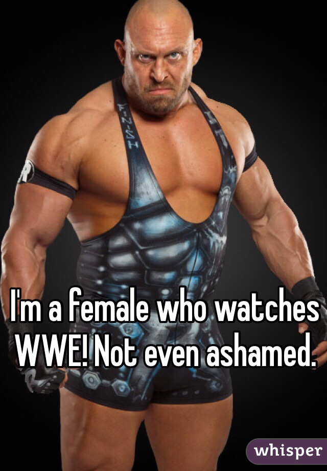 I'm a female who watches WWE! Not even ashamed.