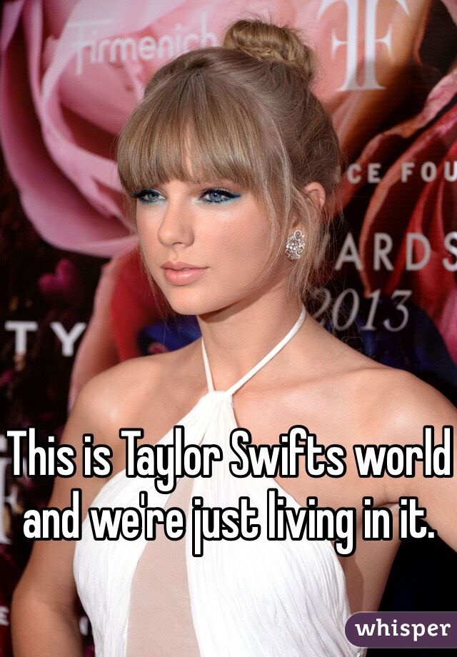 This is Taylor Swifts world and we're just living in it.