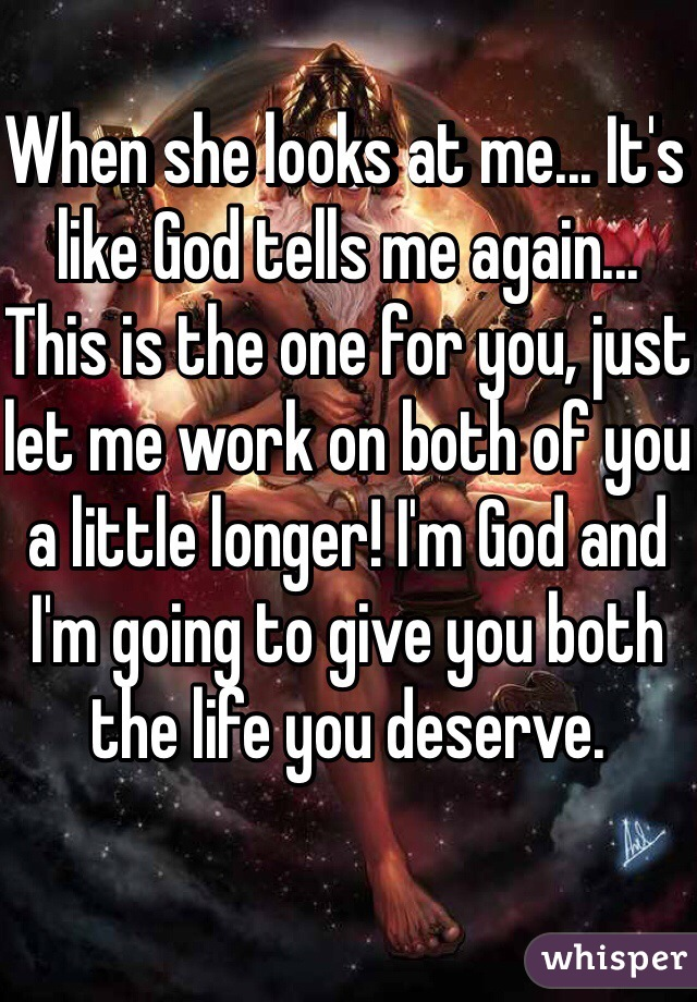 When she looks at me... It's like God tells me again... This is the one for you, just let me work on both of you a little longer! I'm God and I'm going to give you both the life you deserve.