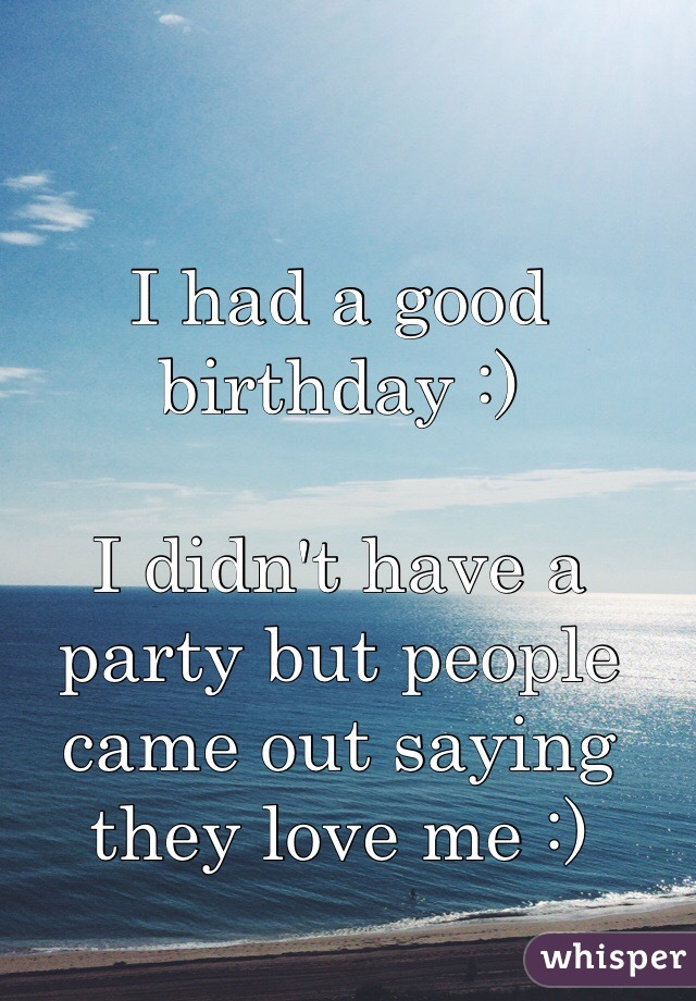 I had a good birthday :)   I didn't have a party but people came out saying they love me :)