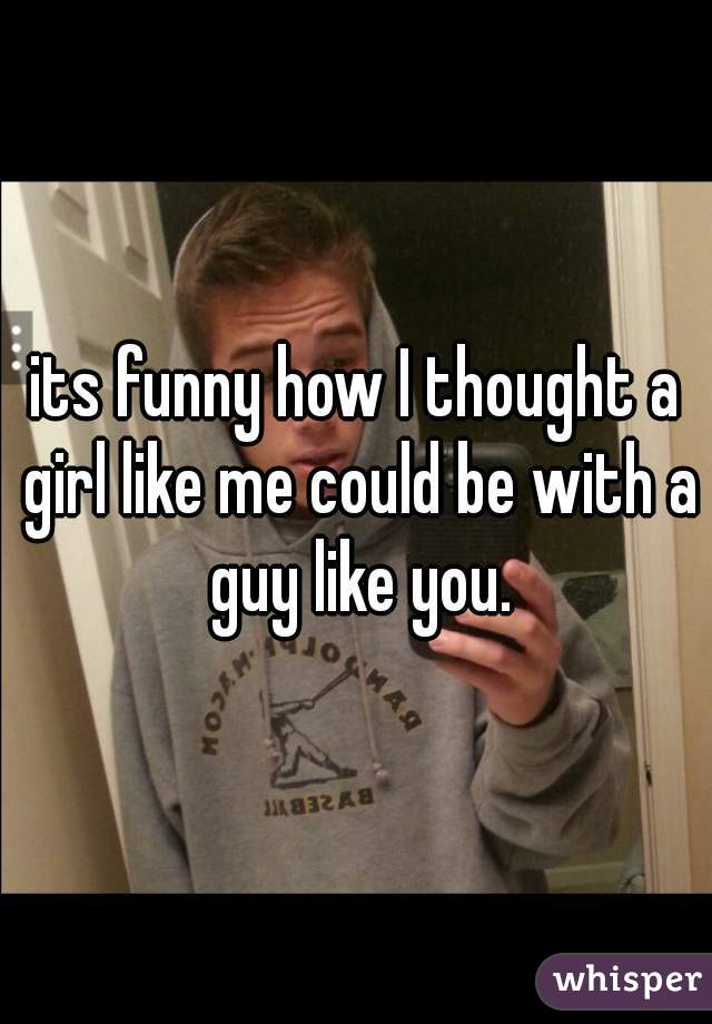 its funny how I thought a girl like me could be with a guy like you.