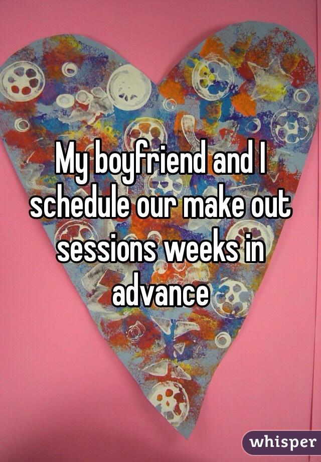 My boyfriend and I schedule our make out sessions weeks in advance