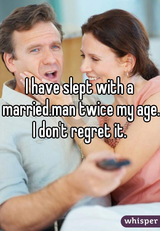 I have slept with a married.man twice my age. I don't regret it.