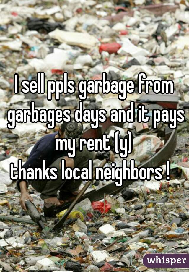 I sell ppls garbage from garbages days and it pays my rent (y)  thanks local neighbors !