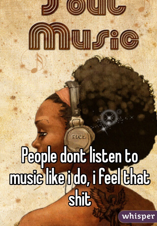 People dont listen to music like i do, i feel that shit