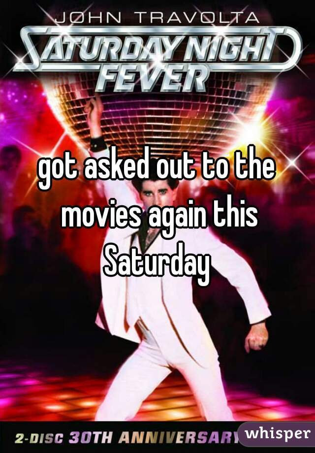 got asked out to the movies again this Saturday