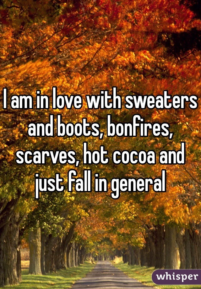 I am in love with sweaters and boots, bonfires, scarves, hot cocoa and just fall in general