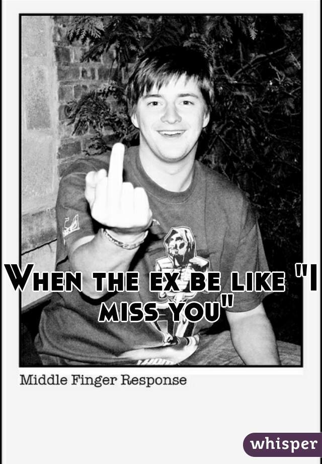 """When the ex be like """"I miss you"""""""