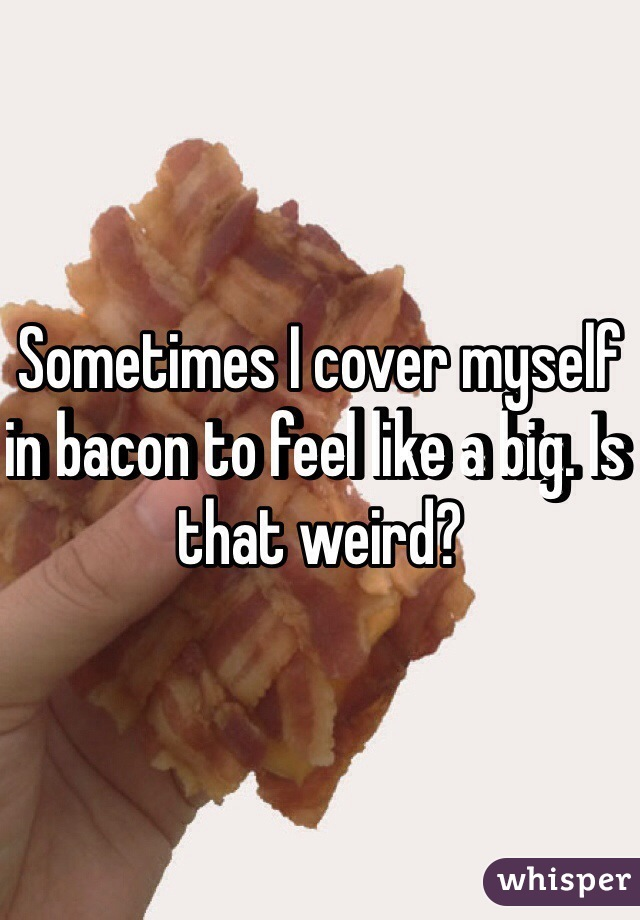 Sometimes I cover myself in bacon to feel like a big. Is that weird?