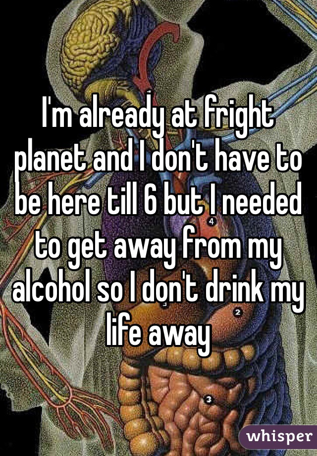 I'm already at fright planet and I don't have to be here till 6 but I needed to get away from my alcohol so I don't drink my life away