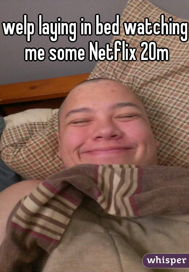 welp laying in bed watching me some Netflix 20m