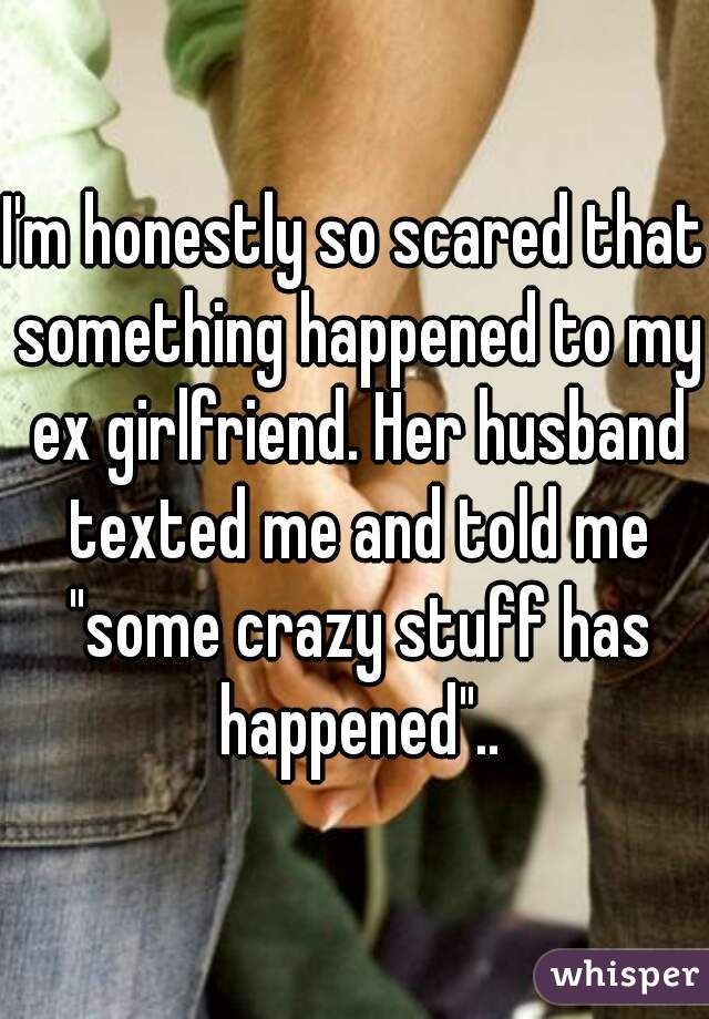 """I'm honestly so scared that something happened to my ex girlfriend. Her husband texted me and told me """"some crazy stuff has happened"""".."""