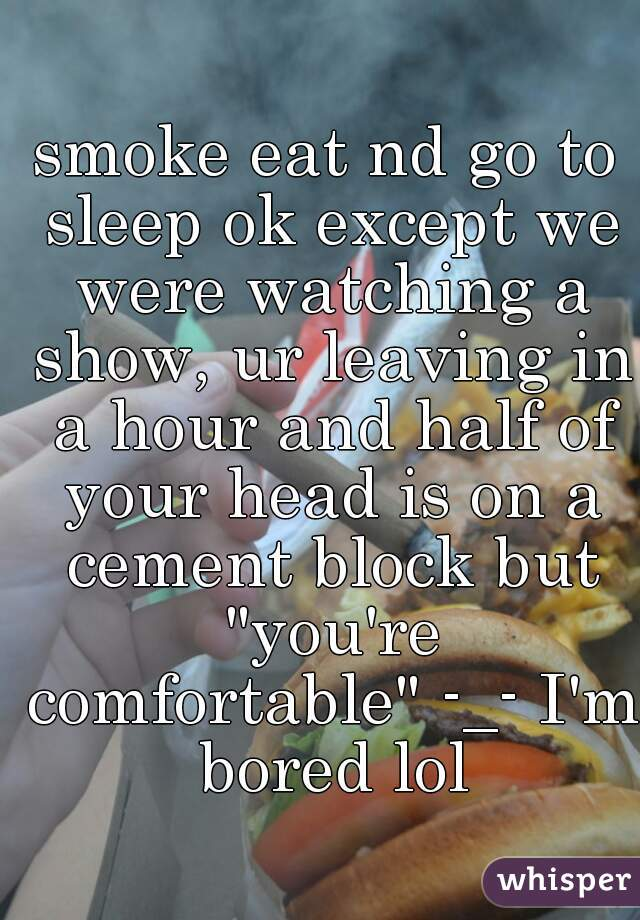 """smoke eat nd go to sleep ok except we were watching a show, ur leaving in a hour and half of your head is on a cement block but """"you're comfortable"""" -_- I'm bored lol"""