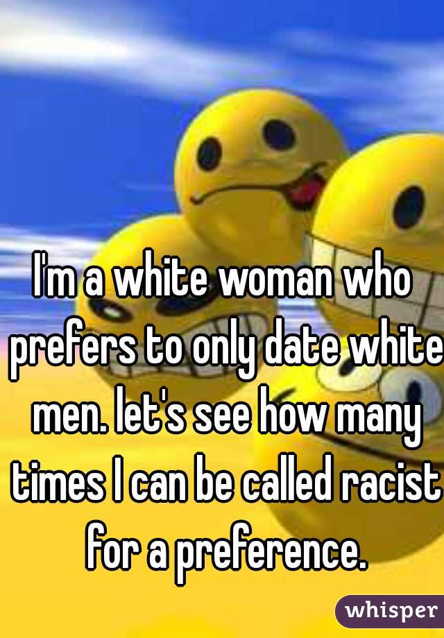 I'm a white woman who prefers to only date white men. let's see how many times I can be called racist for a preference.