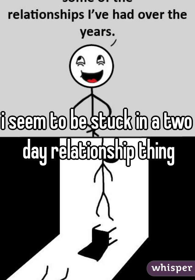 i seem to be stuck in a two day relationship thing