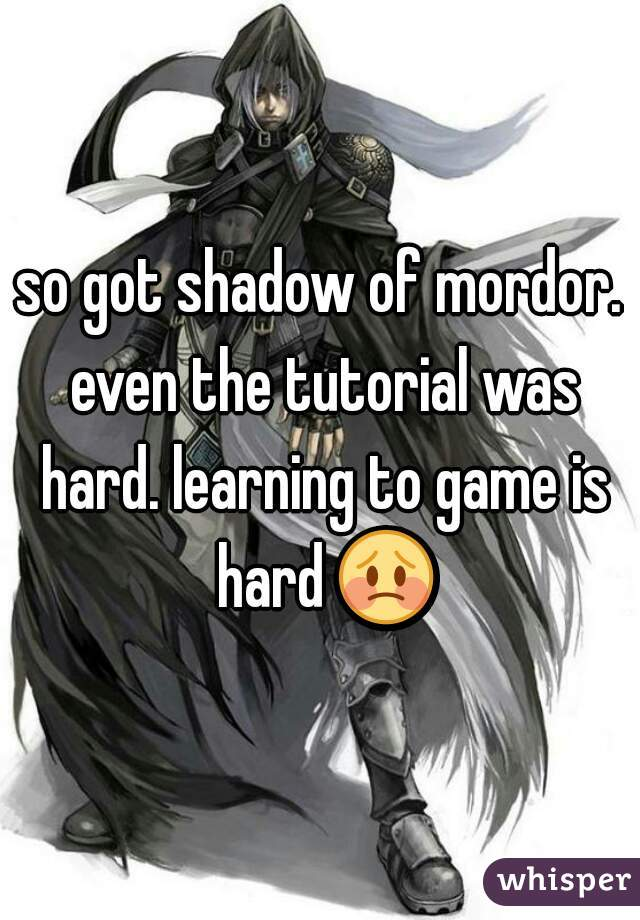 so got shadow of mordor. even the tutorial was hard. learning to game is hard 😳