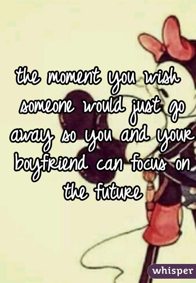 the moment you wish someone would just go away so you and your boyfriend can focus on the future