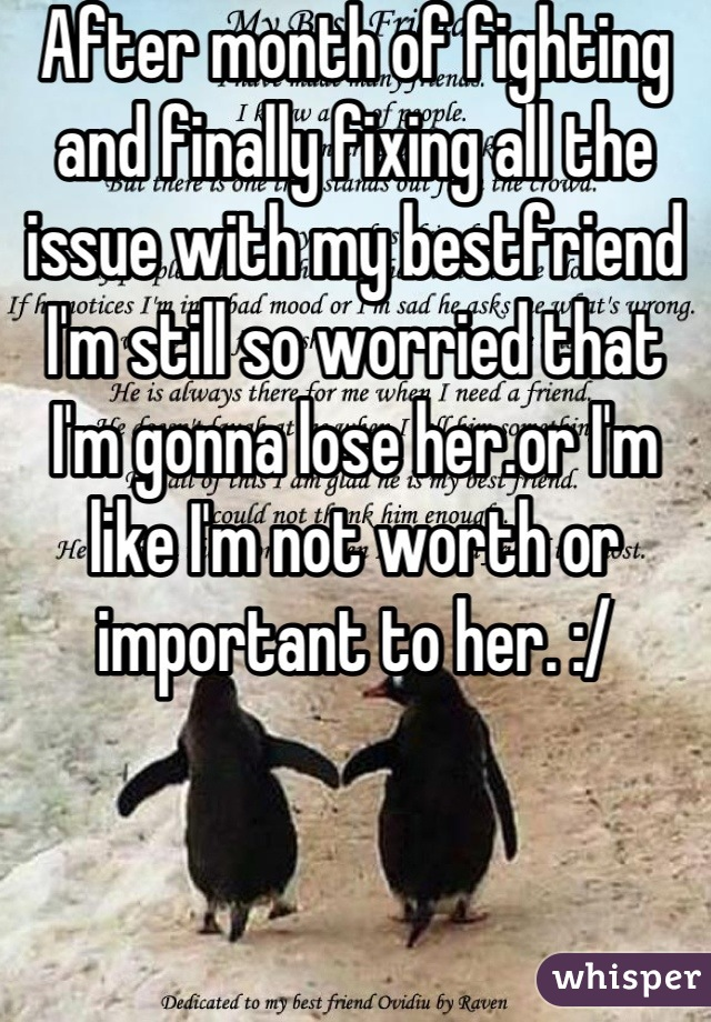 After month of fighting and finally fixing all the issue with my bestfriend I'm still so worried that I'm gonna lose her.or I'm like I'm not worth or important to her. :/