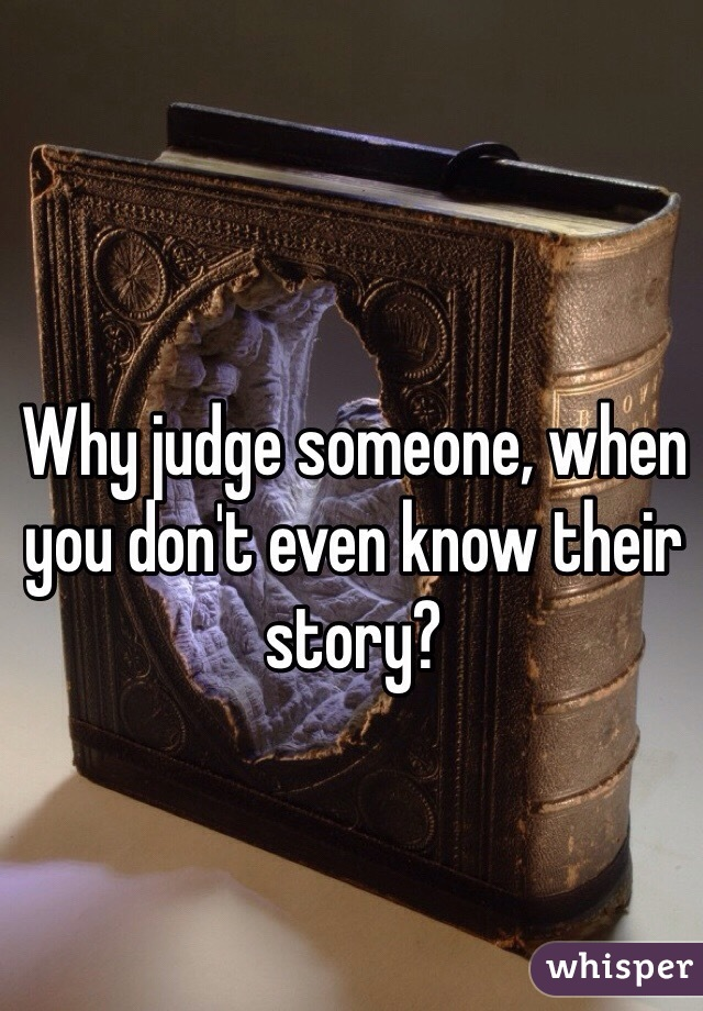 Why judge someone, when you don't even know their story?