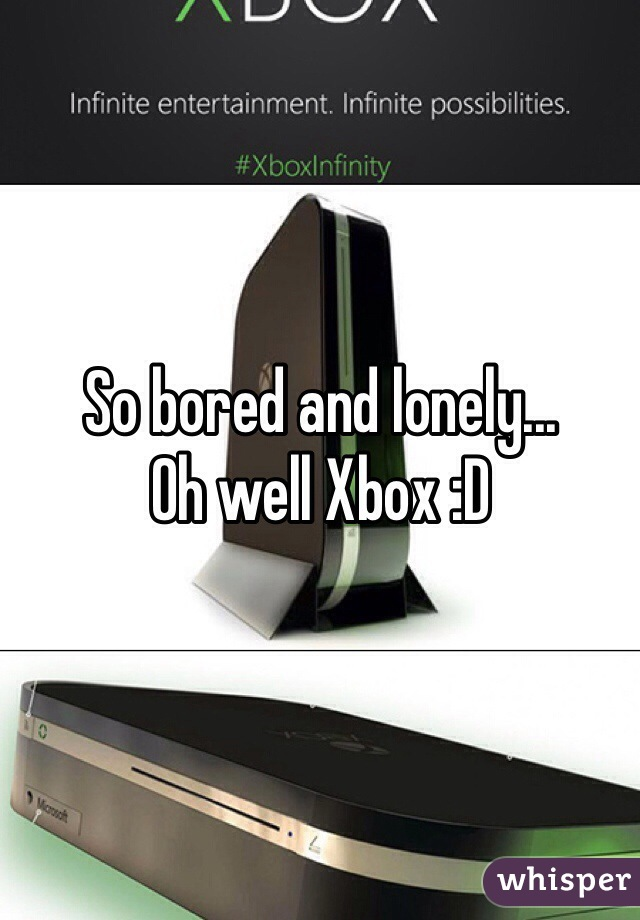 So bored and lonely... Oh well Xbox :D